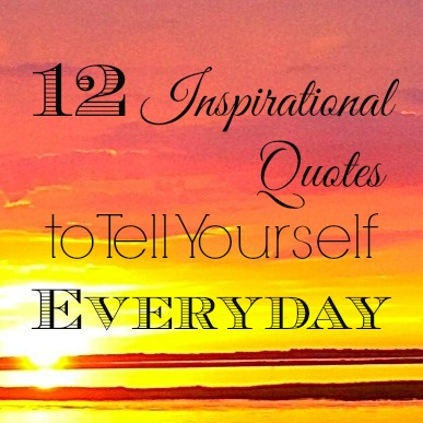 12 Inspirational Quotes to Tell Yourself Everyday - MBAsahm.com