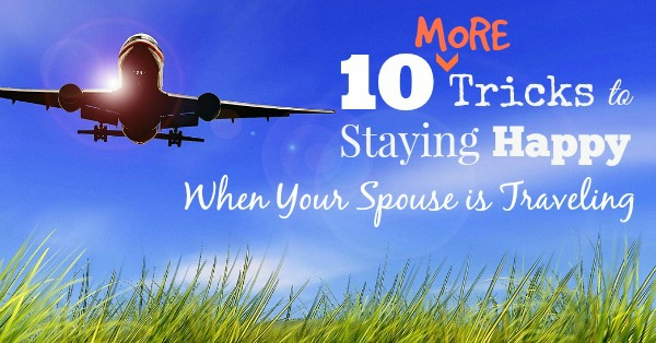 10 MORE Tricks to Staying Happy When Your Spouse is Traveling FB