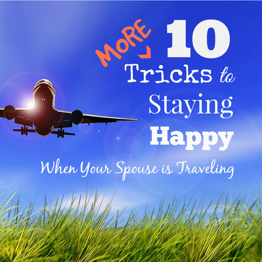 10 MORE Tricks to Staying Happy When Your Spouse is Traveling XL