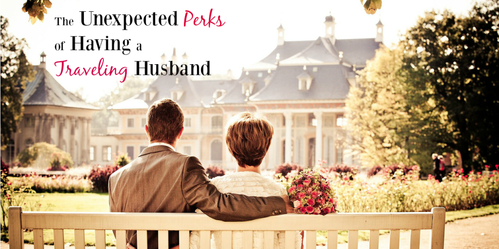 The Unexpected Perks of Having a Traveling Husband