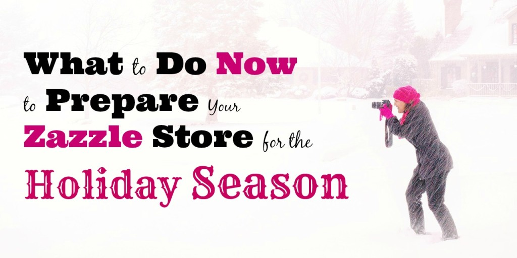 What to Do Now to Prepare Your Zazzle Store for the Holiday Season
