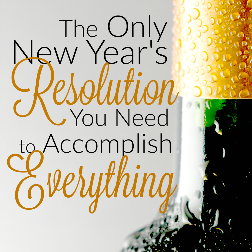If you stick to this ONE resolution, you will be able to knock out every single goal you put on your list. And it's SIMPLE.